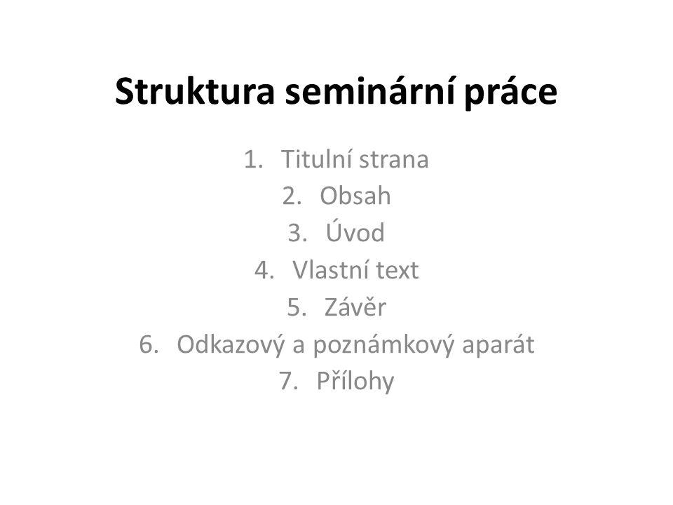 Struktura seminární práce 1.Titulní strana 2.Obsah 3.Úvod 4.Vlastní text 5.Závěr 6.Odkazový a poznámkový aparát 7.Přílohy