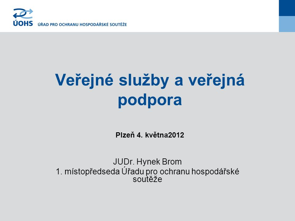 Veřejné služby a veřejná podpora Plzeň 4. května2012 JUDr. Hynek Brom 1. místopředseda Úřadu pro ochranu hospodářské soutěže