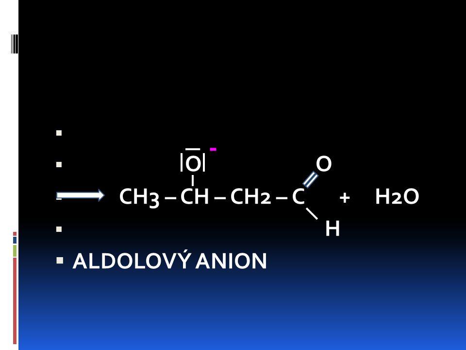   O O  CH3 – CH – CH2 – C + H2O  H  ALDOLOVÝ ANION -