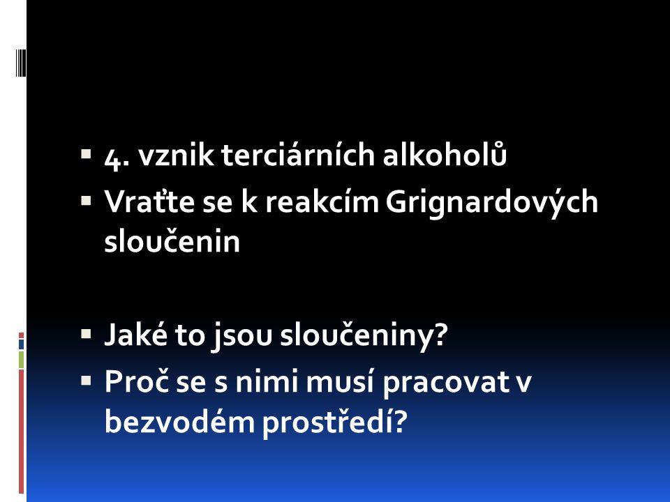  4. vznik terciárních alkoholů  Vraťte se k reakcím Grignardových sloučenin  Jaké to jsou sloučeniny?  Proč se s nimi musí pracovat v bezvodém pro