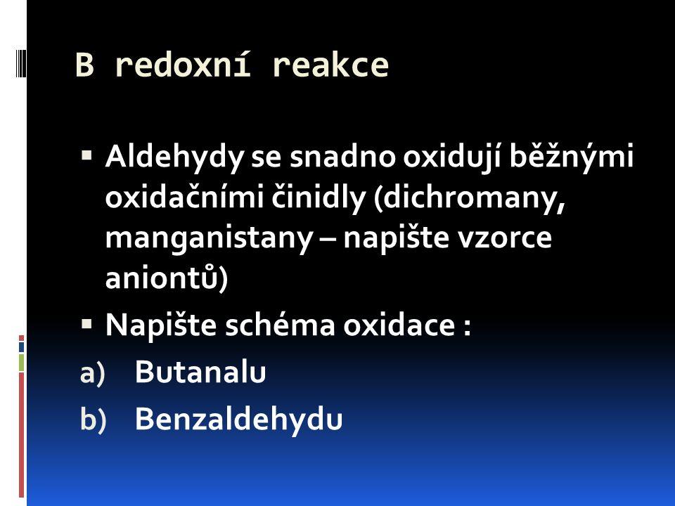 B redoxní reakce  Aldehydy se snadno oxidují běžnými oxidačními činidly (dichromany, manganistany – napište vzorce aniontů)  Napište schéma oxidace : a) Butanalu b) Benzaldehydu