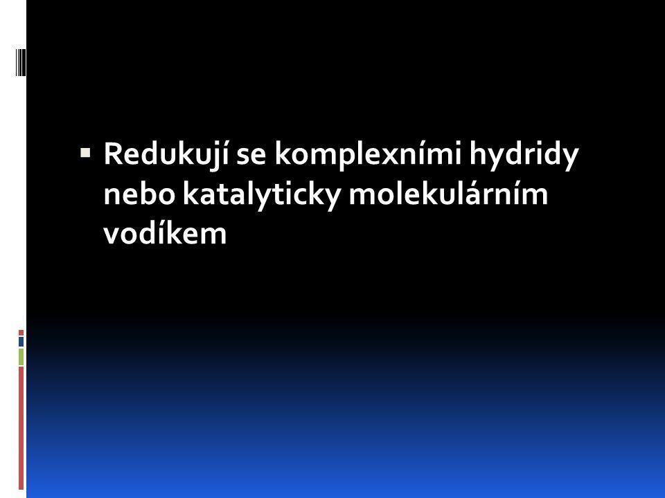  Redukují se komplexními hydridy nebo katalyticky molekulárním vodíkem
