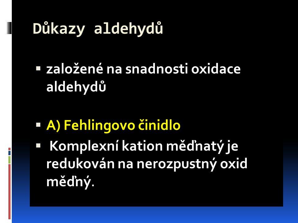 Důkazy aldehydů  založené na snadnosti oxidace aldehydů  A) Fehlingovo činidlo  Komplexní kation měďnatý je redukován na nerozpustný oxid měďný.