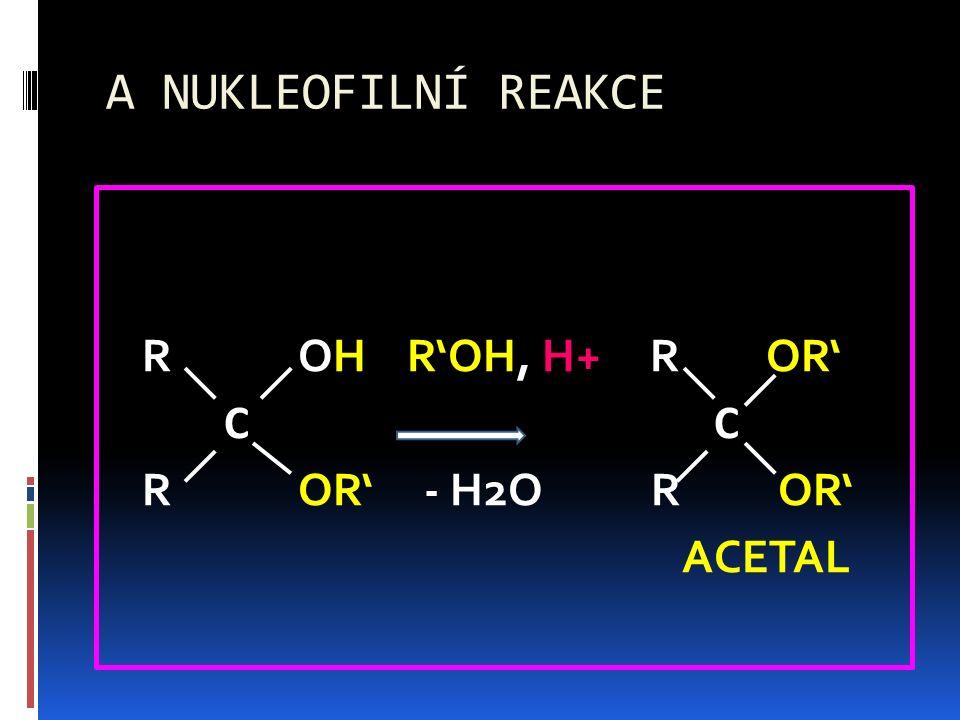 A NUKLEOFILNÍ REAKCE R OH R'OH, H+ R OR' C C R OR' - H2O R OR' ACETAL