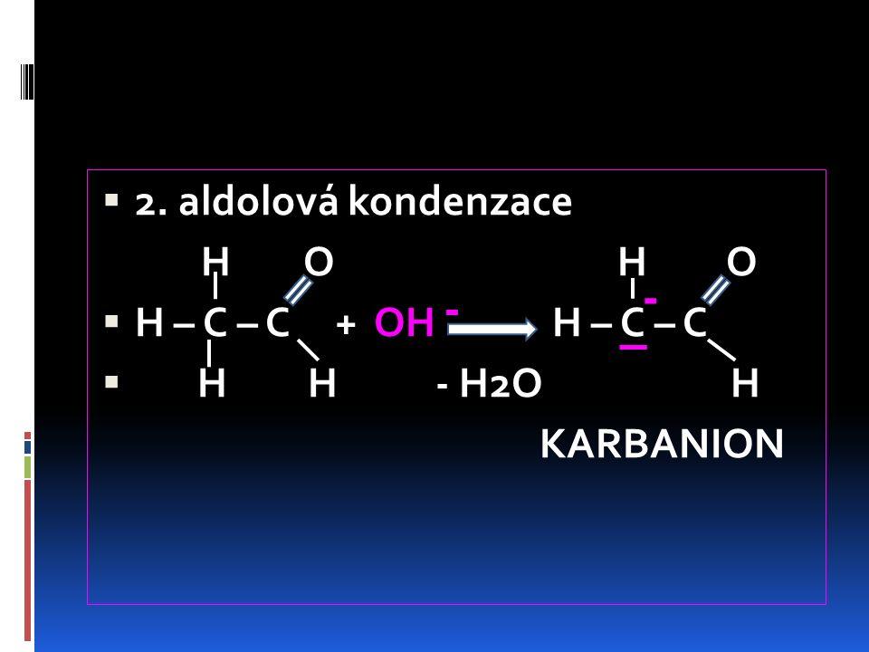  2. aldolová kondenzace H O H O  H – C – C + OH H – C – C  H H - H2O H KARBANION - -