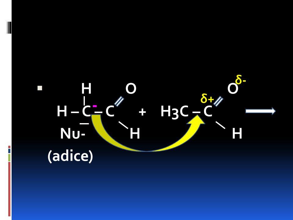  H O O H – C – C + H3C – C Nu- H H (adice) - δ+δ+ δ-δ-