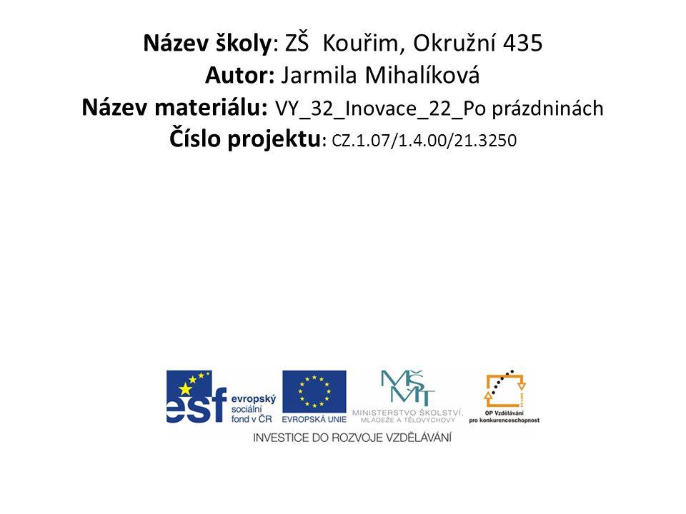 Název školy: ZŠ Kouřim, Okružní 435 Autor: Jarmila Mihalíková Název materiálu: VY_32_Inovace_22_Po prázdninách Číslo projektu : CZ.1.07/1.4.00/21.3250