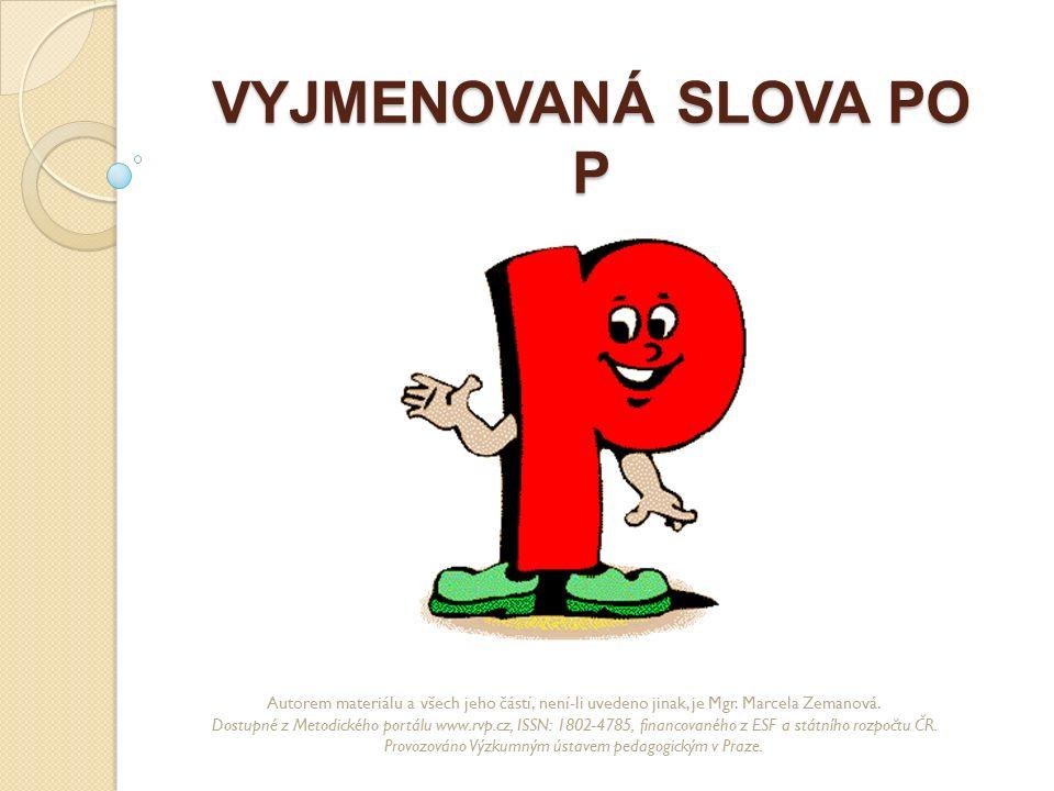 VYJMENOVANÁ SLOVA PO P Autorem materiálu a všech jeho částí, není-li uvedeno jinak, je Mgr. Marcela Zemanová. Dostupné z Metodického portálu www.rvp.c