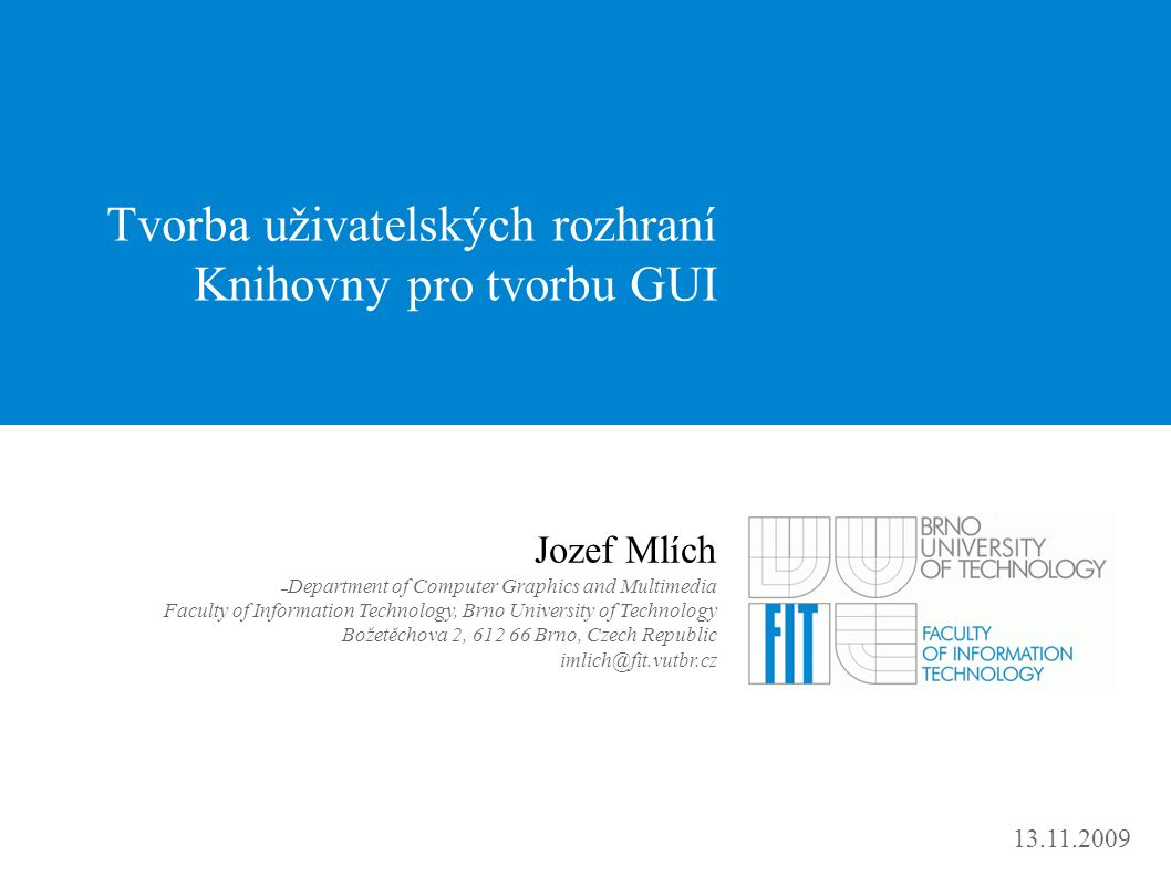 13.11.2009 Tvorba uživatelských rozhraní Knihovny pro tvorbu GUI Jozef Mlích – Department of Computer Graphics and Multimedia Faculty of Information Technology, Brno University of Technology Božetěchova 2, 612 66 Brno, Czech Republic imlich@fit.vutbr.cz