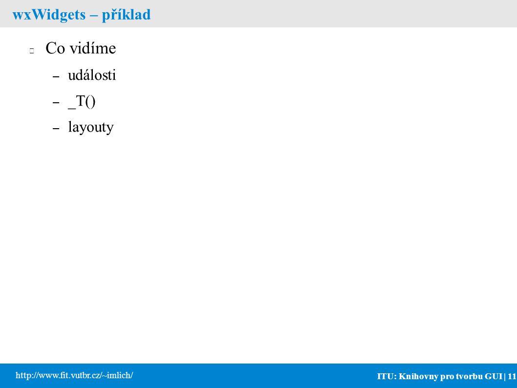 ITU: Knihovny pro tvorbu GUI | 11 http://www.fit.vutbr.cz/~imlich/ wxWidgets – příklad Co vidíme – události – _T() – layouty