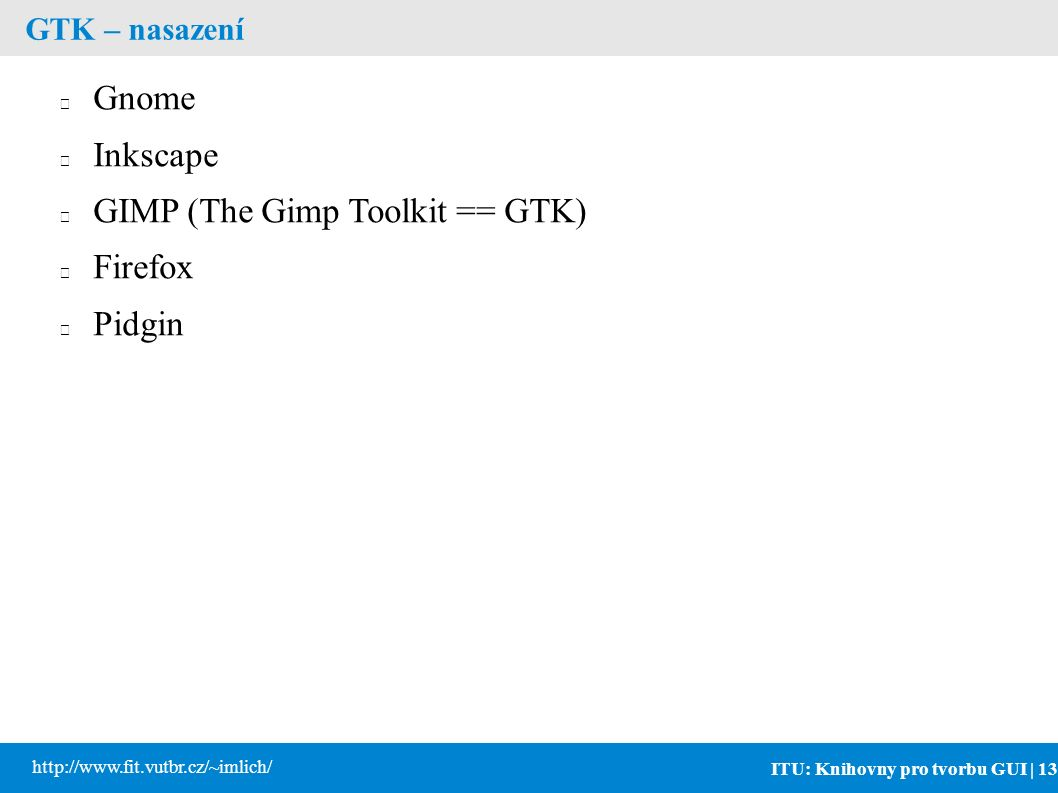 ITU: Knihovny pro tvorbu GUI | 13 http://www.fit.vutbr.cz/~imlich/ GTK – nasazení Gnome Inkscape GIMP (The Gimp Toolkit == GTK) Firefox Pidgin