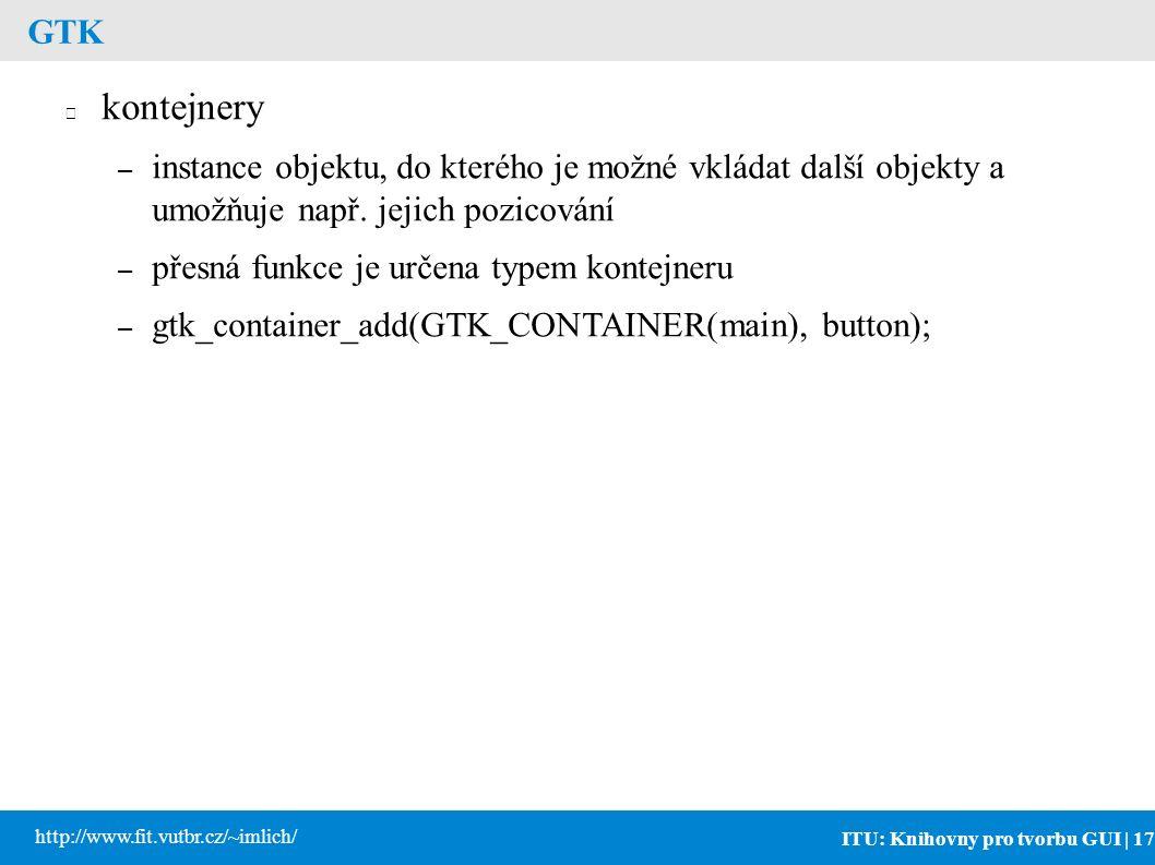 ITU: Knihovny pro tvorbu GUI | 17 http://www.fit.vutbr.cz/~imlich/ GTK kontejnery – instance objektu, do kterého je možné vkládat další objekty a umožňuje např.