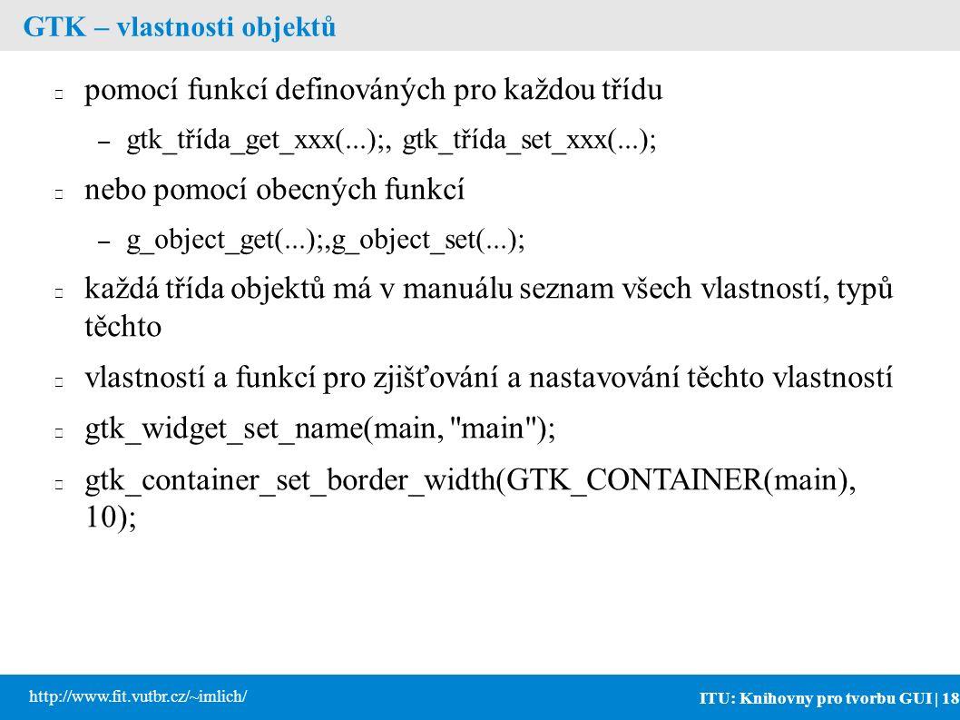 ITU: Knihovny pro tvorbu GUI | 18 http://www.fit.vutbr.cz/~imlich/ GTK – vlastnosti objektů pomocí funkcí definováných pro každou třídu – gtk_třída_get_xxx(...);, gtk_třída_set_xxx(...); nebo pomocí obecných funkcí – g_object_get(...);,g_object_set(...); každá třída objektů má v manuálu seznam všech vlastností, typů těchto vlastností a funkcí pro zjišťování a nastavování těchto vlastností gtk_widget_set_name(main, main ); gtk_container_set_border_width(GTK_CONTAINER(main), 10);