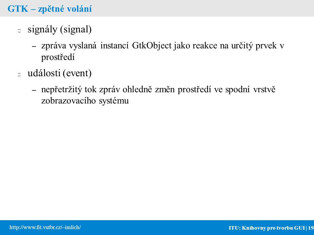 ITU: Knihovny pro tvorbu GUI | 19 http://www.fit.vutbr.cz/~imlich/ GTK – zpětné volání signály (signal) – zpráva vyslaná instancí GtkObject jako reakce na určitý prvek v prostředí události (event) – nepřetržitý tok zpráv ohledně změn prostředí ve spodní vrstvě zobrazovacího systému