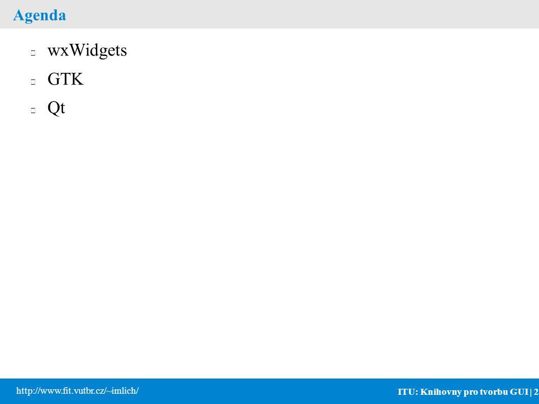 ITU: Knihovny pro tvorbu GUI | 2 http://www.fit.vutbr.cz/~imlich/ Agenda wxWidgets GTK Qt