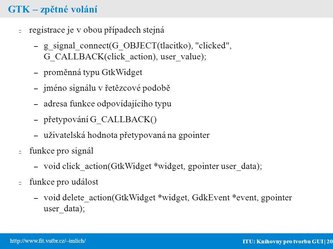 ITU: Knihovny pro tvorbu GUI | 20 http://www.fit.vutbr.cz/~imlich/ GTK – zpětné volání registrace je v obou případech stejná – g_signal_connect(G_OBJECT(tlacitko), clicked , G_CALLBACK(click_action), user_value); – proměnná typu GtkWidget – jméno signálu v řetězcové podobě – adresa funkce odpovídajícího typu – přetypování G_CALLBACK() – uživatelská hodnota přetypovaná na gpointer funkce pro signál – void click_action(GtkWidget *widget, gpointer user_data); funkce pro událost – void delete_action(GtkWidget *widget, GdkEvent *event, gpointer user_data);
