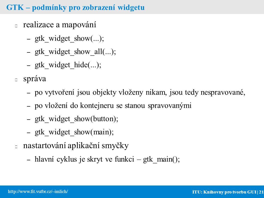 ITU: Knihovny pro tvorbu GUI | 21 http://www.fit.vutbr.cz/~imlich/ GTK – podmínky pro zobrazení widgetu realizace a mapování – gtk_widget_show(...); – gtk_widget_show_all(...); – gtk_widget_hide(...); správa – po vytvoření jsou objekty vloženy nikam, jsou tedy nespravované, – po vložení do kontejneru se stanou spravovanými – gtk_widget_show(button); – gtk_widget_show(main); nastartování aplikační smyčky – hlavní cyklus je skryt ve funkci – gtk_main();