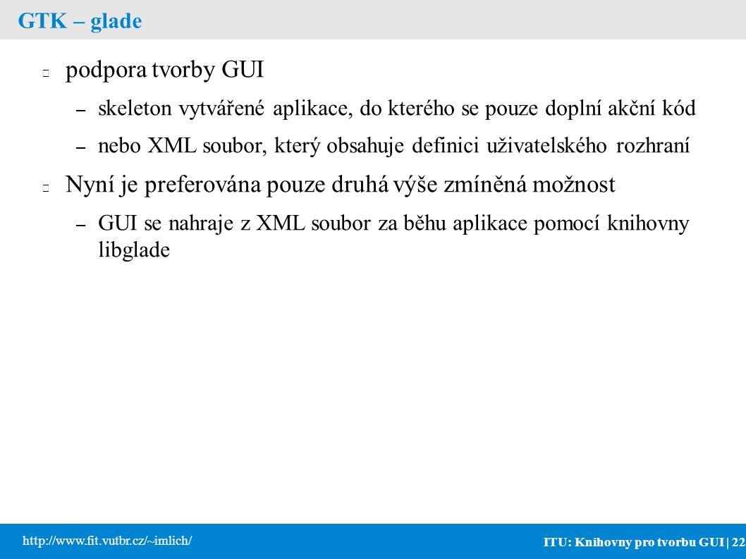 ITU: Knihovny pro tvorbu GUI | 22 http://www.fit.vutbr.cz/~imlich/ GTK – glade podpora tvorby GUI – skeleton vytvářené aplikace, do kterého se pouze doplní akční kód – nebo XML soubor, který obsahuje definici uživatelského rozhraní Nyní je preferována pouze druhá výše zmíněná možnost – GUI se nahraje z XML soubor za běhu aplikace pomocí knihovny libglade