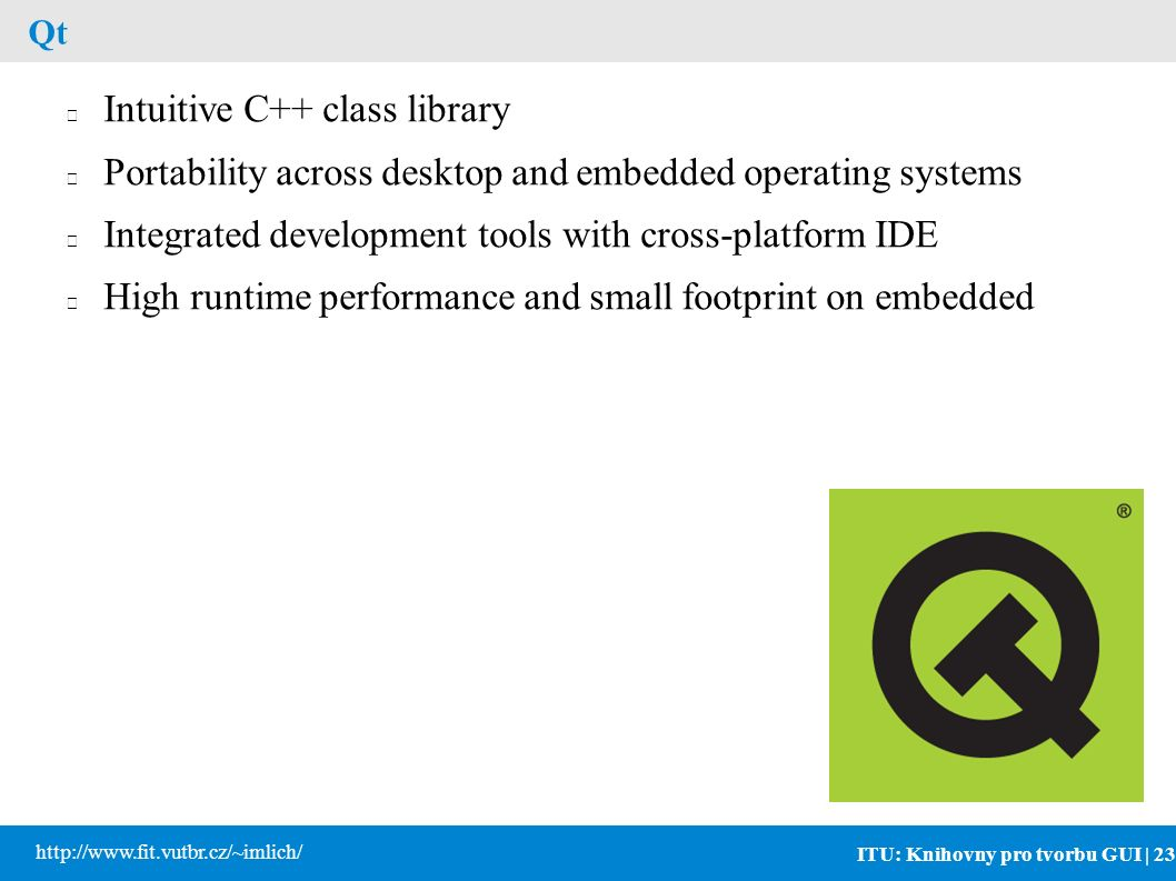 ITU: Knihovny pro tvorbu GUI | 23 http://www.fit.vutbr.cz/~imlich/ Qt Intuitive C++ class library Portability across desktop and embedded operating systems Integrated development tools with cross-platform IDE High runtime performance and small footprint on embedded