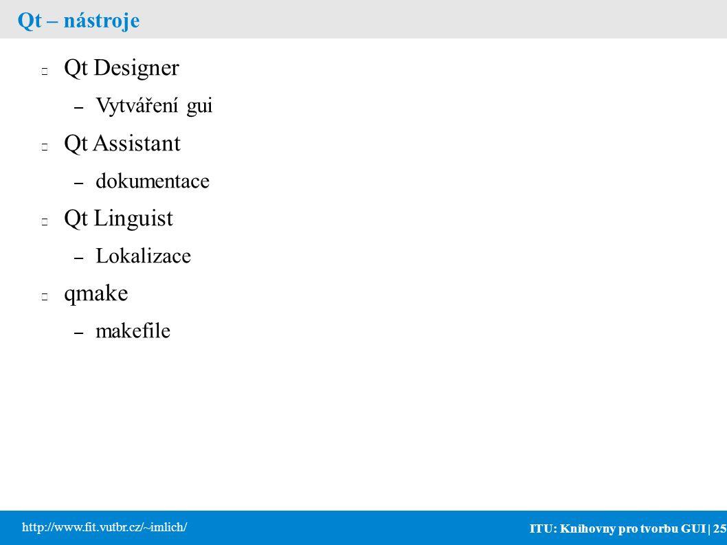 ITU: Knihovny pro tvorbu GUI | 25 http://www.fit.vutbr.cz/~imlich/ Qt – nástroje Qt Designer – Vytváření gui Qt Assistant – dokumentace Qt Linguist – Lokalizace qmake – makefile