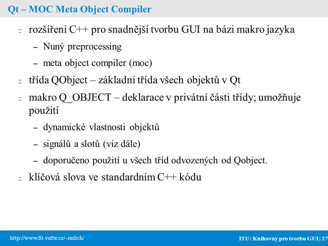 ITU: Knihovny pro tvorbu GUI | 27 http://www.fit.vutbr.cz/~imlich/ Qt – MOC Meta Object Compiler rozšíření C++ pro snadnější tvorbu GUI na bázi makro jazyka – Nuný preprocessing – meta object compiler (moc) třída QObject – základní třída všech objektů v Qt makro Q_OBJECT – deklarace v privátní části třídy; umožňuje použití – dynamické vlastnosti objektů – signálů a slotů (viz dále) – doporučeno použití u všech tříd odvozených od Qobject.