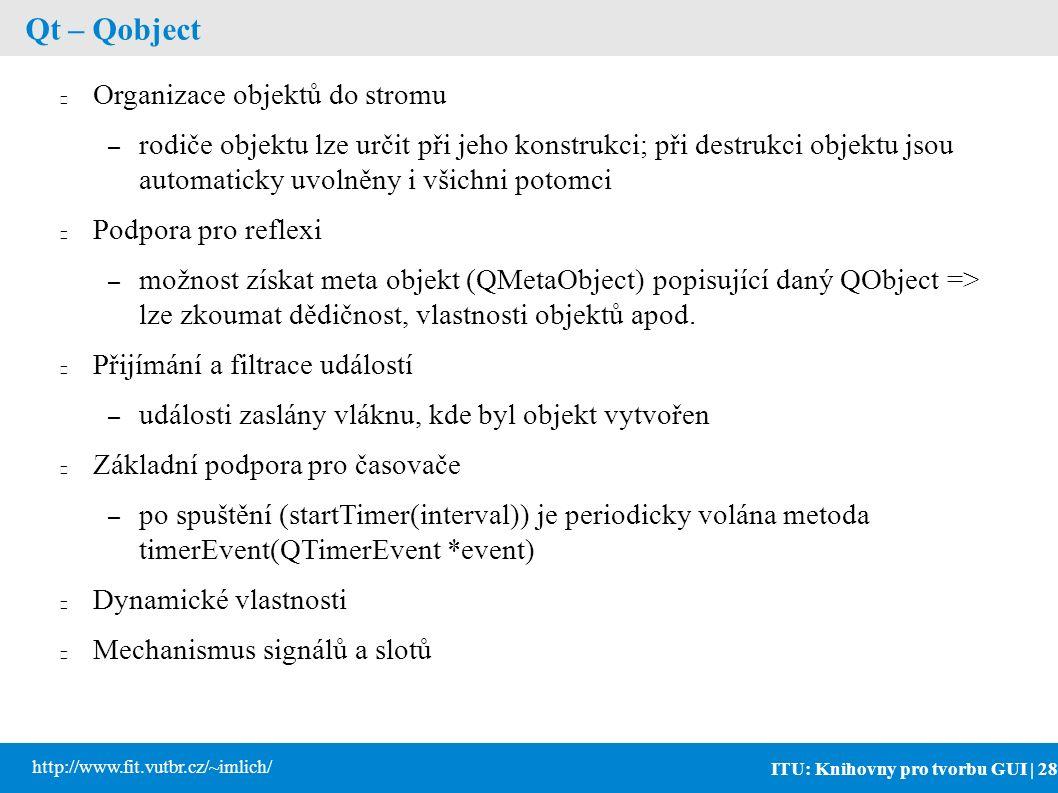 ITU: Knihovny pro tvorbu GUI | 28 http://www.fit.vutbr.cz/~imlich/ Qt – Qobject Organizace objektů do stromu – rodiče objektu lze určit při jeho konstrukci; při destrukci objektu jsou automaticky uvolněny i všichni potomci Podpora pro reflexi – možnost získat meta objekt (QMetaObject) popisující daný QObject => lze zkoumat dědičnost, vlastnosti objektů apod.