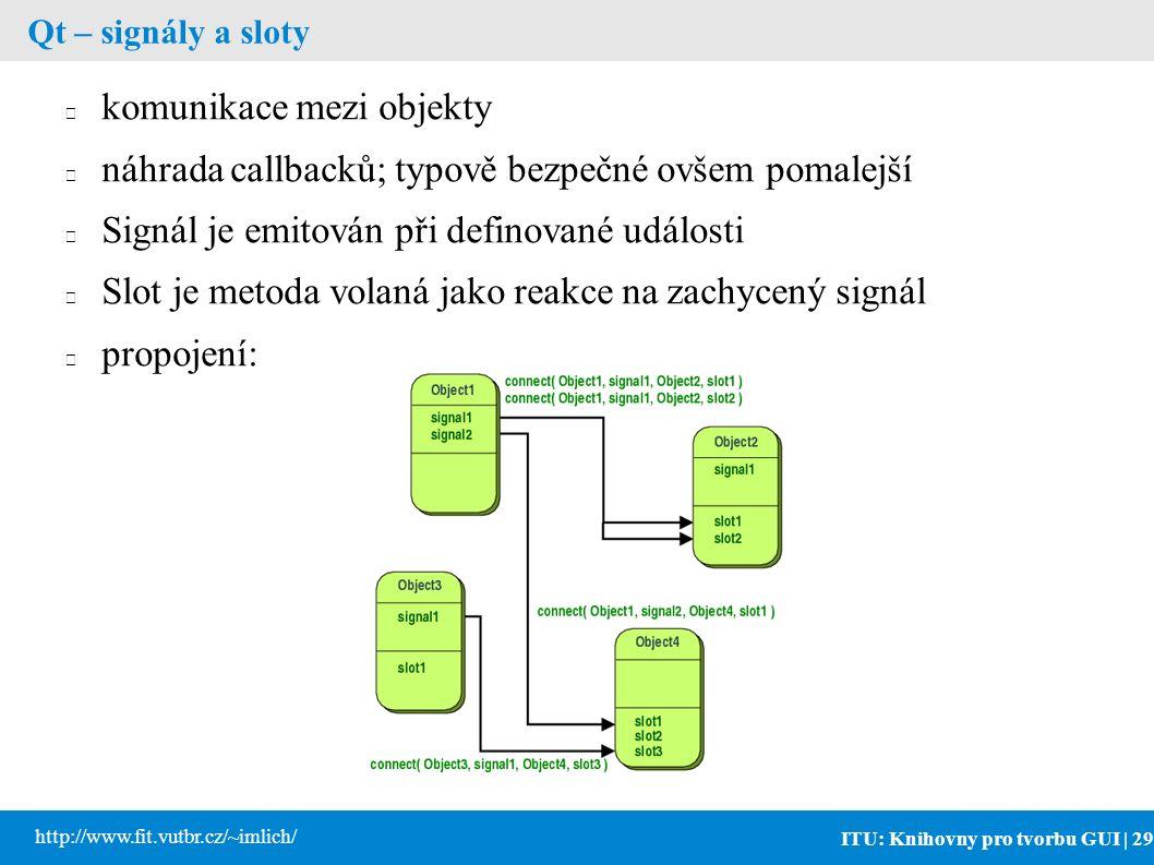 ITU: Knihovny pro tvorbu GUI | 29 http://www.fit.vutbr.cz/~imlich/ Qt – signály a sloty komunikace mezi objekty náhrada callbacků; typově bezpečné ovšem pomalejší Signál je emitován při definované události Slot je metoda volaná jako reakce na zachycený signál propojení: