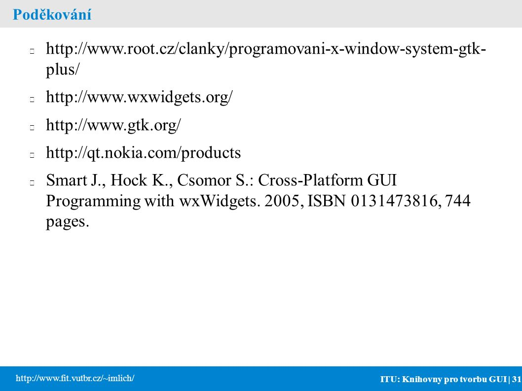ITU: Knihovny pro tvorbu GUI | 31 http://www.fit.vutbr.cz/~imlich/ Poděkování http://www.root.cz/clanky/programovani-x-window-system-gtk- plus/ http://www.wxwidgets.org/ http://www.gtk.org/ http://qt.nokia.com/products Smart J., Hock K., Csomor S.: Cross-Platform GUI Programming with wxWidgets.