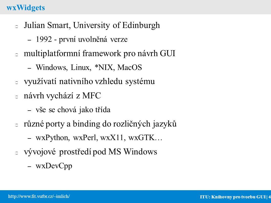ITU: Knihovny pro tvorbu GUI | 4 http://www.fit.vutbr.cz/~imlich/ wxWidgets Julian Smart, University of Edinburgh – 1992 - první uvolněná verze multiplatformní framework pro návrh GUI – Windows, Linux, *NIX, MacOS využívatí nativního vzhledu systému návrh vychází z MFC – vše se chová jako třída různé porty a binding do rozličných jazyků – wxPython, wxPerl, wxX11, wxGTK… vývojové prostředí pod MS Windows – wxDevCpp