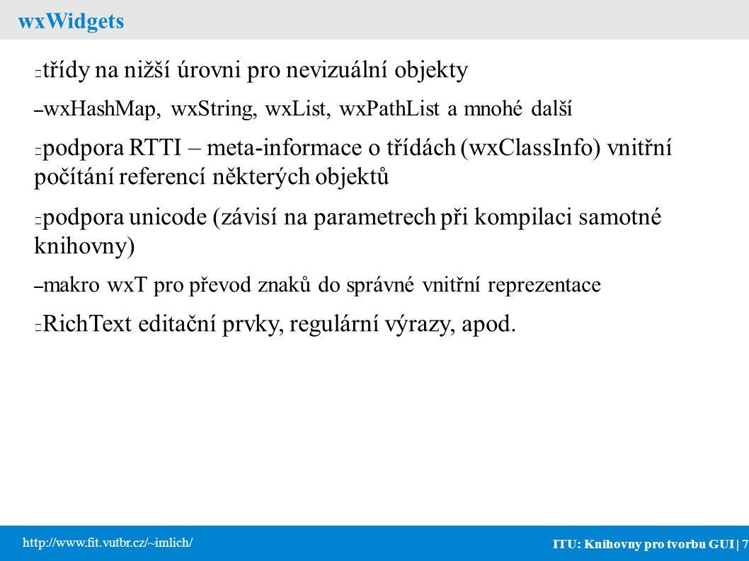 ITU: Knihovny pro tvorbu GUI | 7 http://www.fit.vutbr.cz/~imlich/ wxWidgets třídy na nižší úrovni pro nevizuální objekty – wxHashMap, wxString, wxList, wxPathList a mnohé další podpora RTTI – meta-informace o třídách (wxClassInfo) vnitřní počítání referencí některých objektů podpora unicode (závisí na parametrech při kompilaci samotné knihovny) – makro wxT pro převod znaků do správné vnitřní reprezentace RichText editační prvky, regulární výrazy, apod.