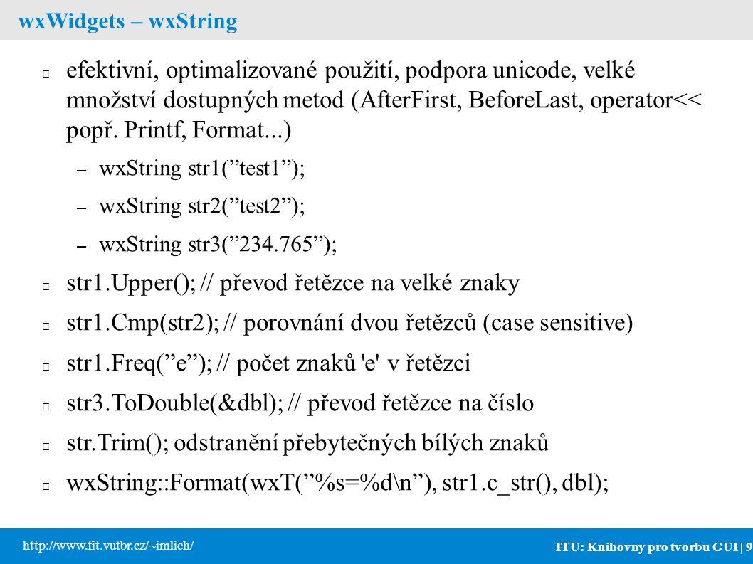 ITU: Knihovny pro tvorbu GUI | 9 http://www.fit.vutbr.cz/~imlich/ wxWidgets – wxString efektivní, optimalizované použití, podpora unicode, velké množství dostupných metod (AfterFirst, BeforeLast, operator<< popř.