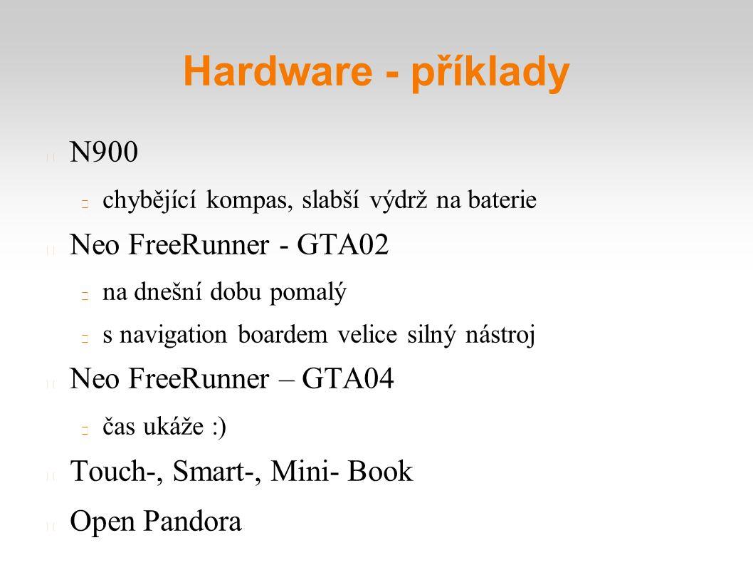 Hardware - příklady N900 chybějící kompas, slabší výdrž na baterie Neo FreeRunner - GTA02 na dnešní dobu pomalý s navigation boardem velice silný nástroj Neo FreeRunner – GTA04 čas ukáže :) Touch-, Smart-, Mini- Book Open Pandora