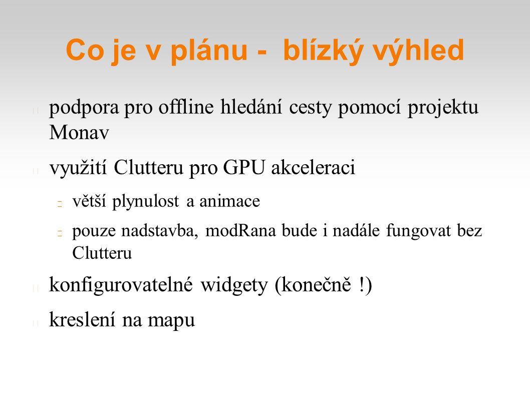 Co je v plánu - blízký výhled podpora pro offline hledání cesty pomocí projektu Monav využití Clutteru pro GPU akceleraci větší plynulost a animace pouze nadstavba, modRana bude i nadále fungovat bez Clutteru konfigurovatelné widgety (konečně !) kreslení na mapu