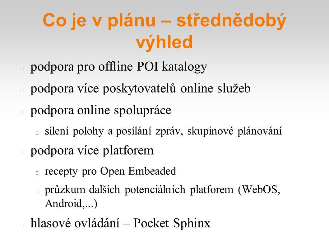 Co je v plánu – střednědobý výhled podpora pro offline POI katalogy podpora více poskytovatelů online služeb podpora online spolupráce sílení polohy a posílání zpráv, skupinové plánování podpora více platforem recepty pro Open Embeaded průzkum dalších potenciálních platforem (WebOS, Android,...) hlasové ovládání – Pocket Sphinx