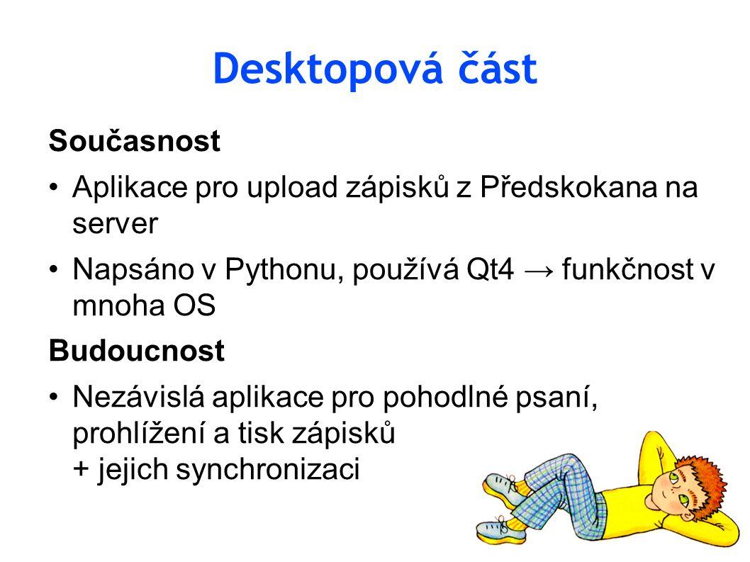 Desktopová část Současnost Aplikace pro upload zápisků z Předskokana na server Napsáno v Pythonu, používá Qt4 → funkčnost v mnoha OS Budoucnost Nezávislá aplikace pro pohodlné psaní, prohlížení a tisk zápisků + jejich synchronizaci