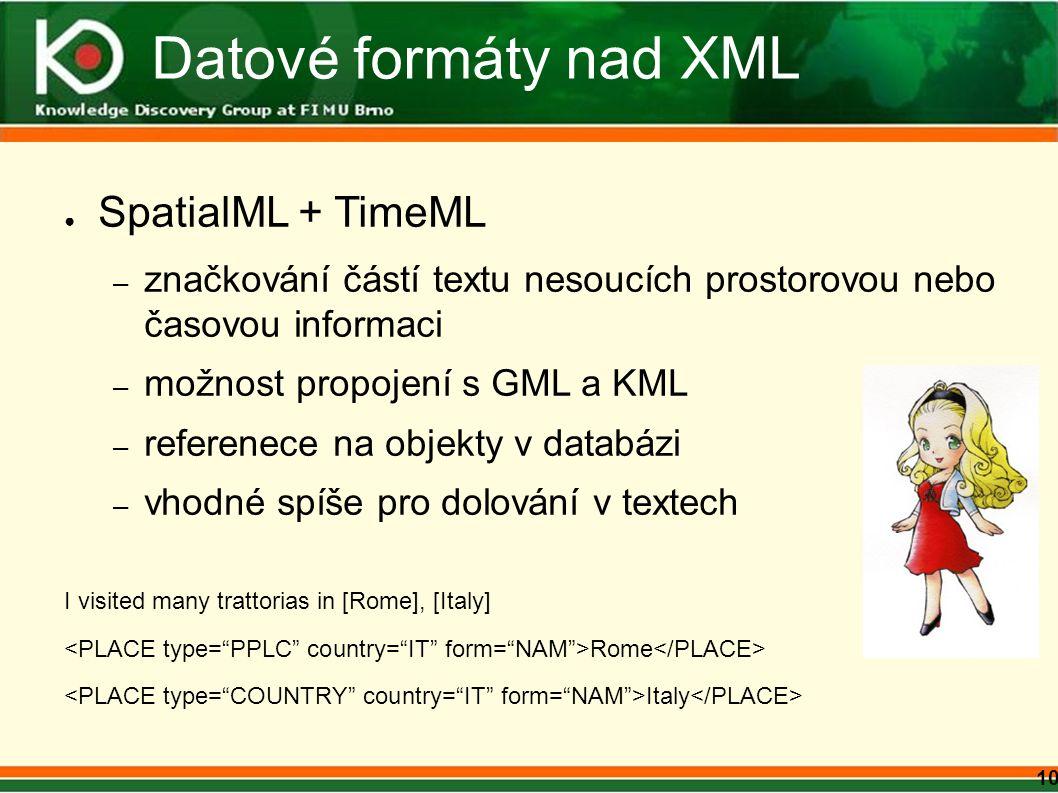 10 Datové formáty nad XML ● SpatialML + TimeML – značkování částí textu nesoucích prostorovou nebo časovou informaci – možnost propojení s GML a KML – referenece na objekty v databázi – vhodné spíše pro dolování v textech I visited many trattorias in [Rome], [Italy] Rome Italy
