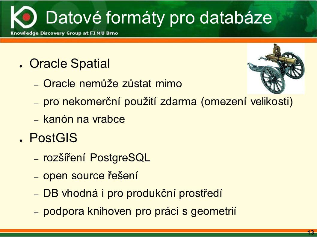 13 Datové formáty pro databáze ● Oracle Spatial – Oracle nemůže zůstat mimo – pro nekomerční použití zdarma (omezení velikosti) – kanón na vrabce ● PostGIS – rozšíření PostgreSQL – open source řešení – DB vhodná i pro produkční prostředí – podpora knihoven pro práci s geometrií