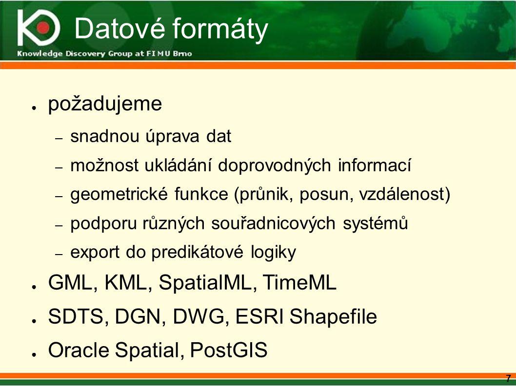 7 Datové formáty ● požadujeme – snadnou úprava dat – možnost ukládání doprovodných informací – geometrické funkce (průnik, posun, vzdálenost) – podporu různých souřadnicových systémů – export do predikátové logiky ● GML, KML, SpatialML, TimeML ● SDTS, DGN, DWG, ESRI Shapefile ● Oracle Spatial, PostGIS