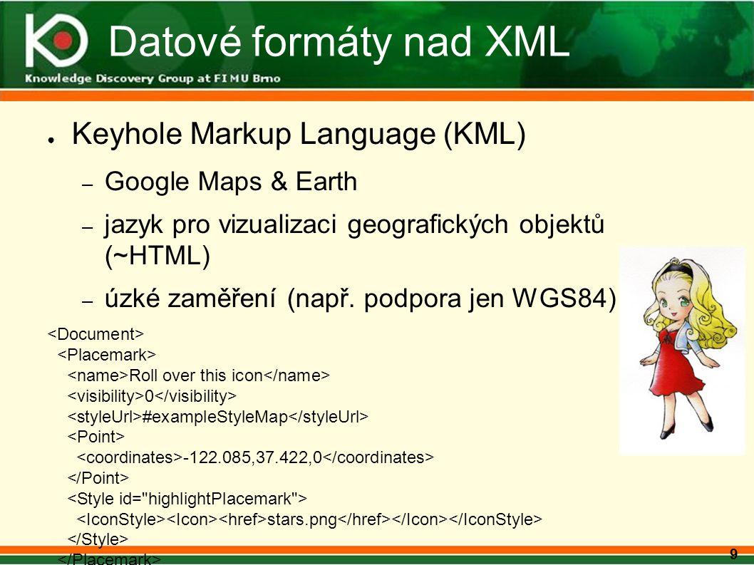 9 Datové formáty nad XML ● Keyhole Markup Language (KML) – Google Maps & Earth – jazyk pro vizualizaci geografických objektů (~HTML) – úzké zaměření (např.