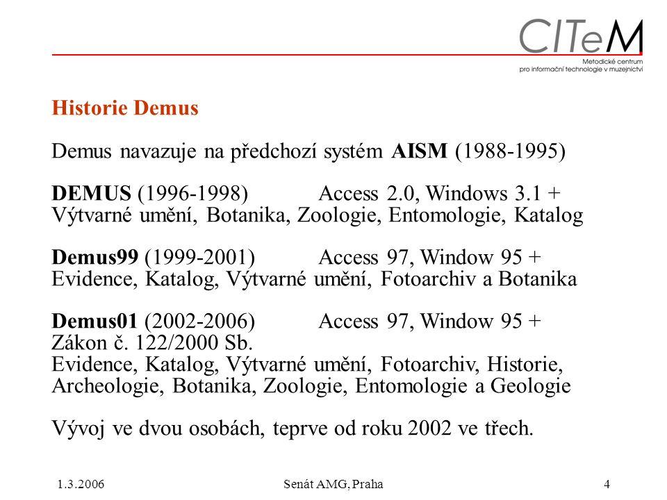 1.3.2006Senát AMG, Praha4 Historie Demus Demus navazuje na předchozí systém AISM (1988-1995) DEMUS (1996-1998) Access 2.0, Windows 3.1 + Výtvarné umění, Botanika, Zoologie, Entomologie, Katalog Demus99 (1999-2001)Access 97, Window 95 + Evidence, Katalog, Výtvarné umění, Fotoarchiv a Botanika Demus01 (2002-2006) Access 97, Window 95 + Zákon č.