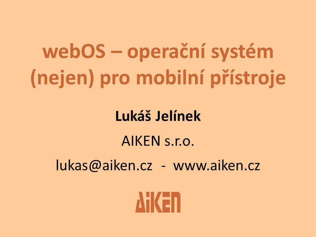 webOS – operační systém (nejen) pro mobilní přístroje Lukáš Jelínek AIKEN s.r.o. lukas@aiken.cz - www.aiken.cz
