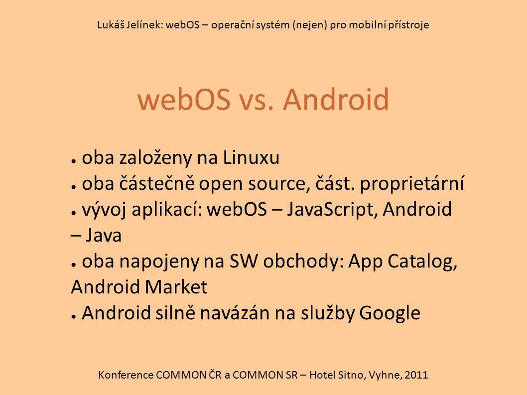 webOS vs. Android Konference COMMON ČR a COMMON SR – Hotel Sitno, Vyhne, 2011 Lukáš Jelínek: webOS – operační systém (nejen) pro mobilní přístroje ● o