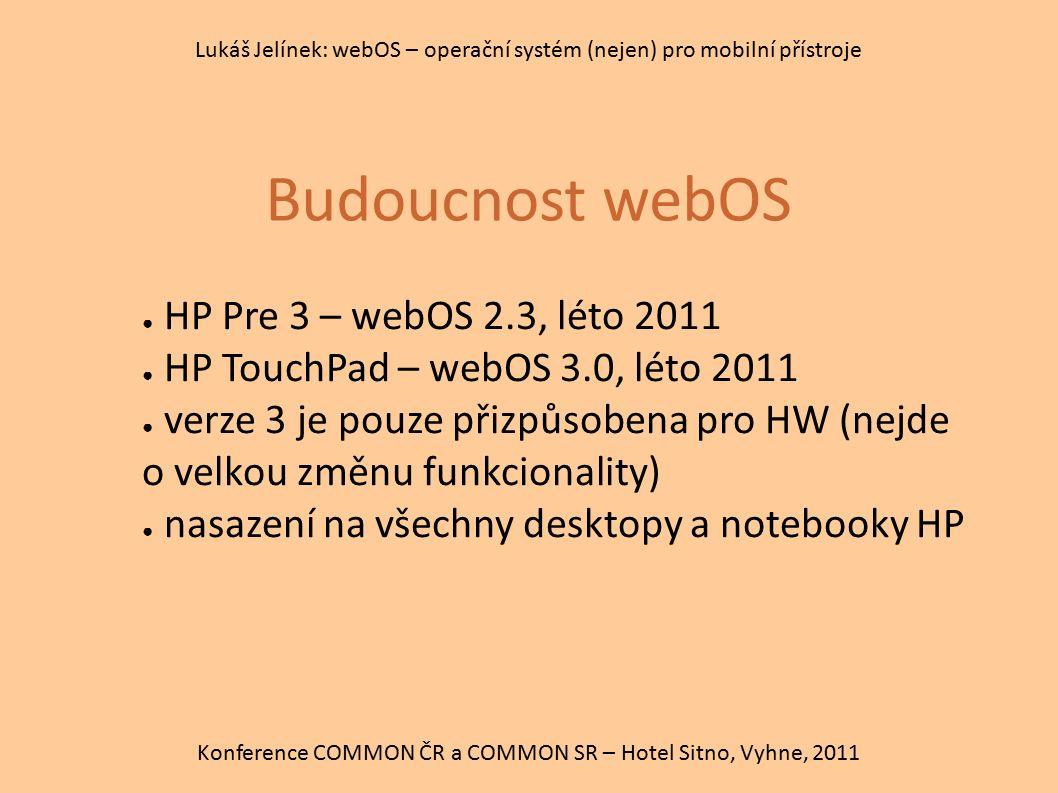 Budoucnost webOS Konference COMMON ČR a COMMON SR – Hotel Sitno, Vyhne, 2011 Lukáš Jelínek: webOS – operační systém (nejen) pro mobilní přístroje ● HP