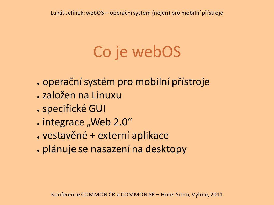 Co je webOS Konference COMMON ČR a COMMON SR – Hotel Sitno, Vyhne, 2011 Lukáš Jelínek: webOS – operační systém (nejen) pro mobilní přístroje ● operačn