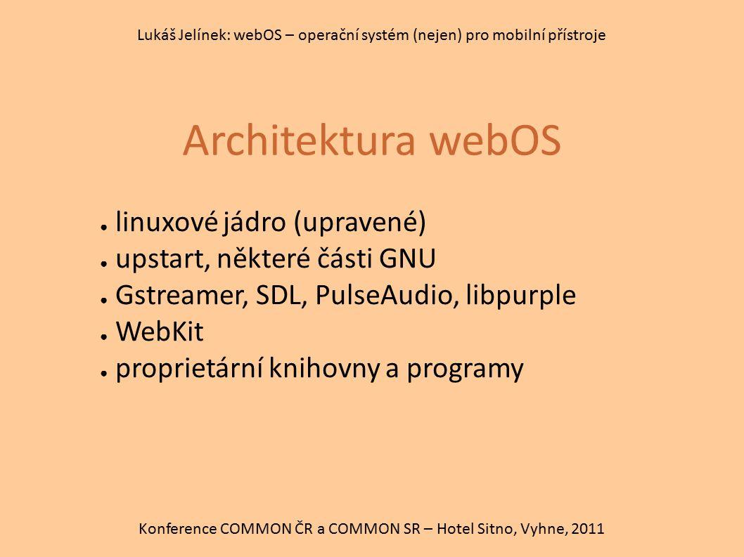 Architektura webOS Konference COMMON ČR a COMMON SR – Hotel Sitno, Vyhne, 2011 Lukáš Jelínek: webOS – operační systém (nejen) pro mobilní přístroje ●