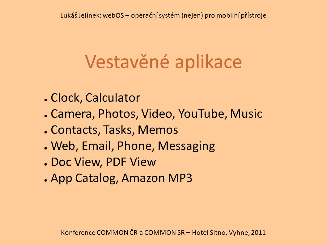 Vestavěné aplikace Konference COMMON ČR a COMMON SR – Hotel Sitno, Vyhne, 2011 Lukáš Jelínek: webOS – operační systém (nejen) pro mobilní přístroje ● Clock, Calculator ● Camera, Photos, Video, YouTube, Music ● Contacts, Tasks, Memos ● Web, Email, Phone, Messaging ● Doc View, PDF View ● App Catalog, Amazon MP3