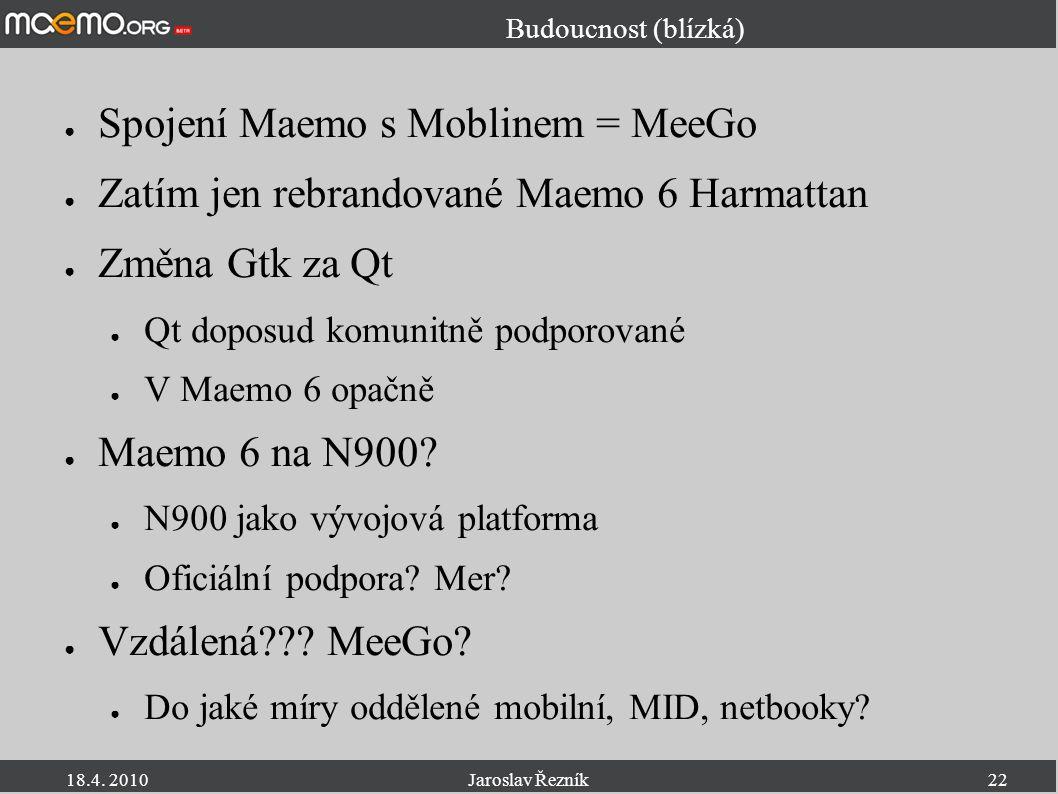 18.4. 2010Jaroslav Řezník22 Budoucnost (blízká) ● Spojení Maemo s Moblinem = MeeGo ● Zatím jen rebrandované Maemo 6 Harmattan ● Změna Gtk za Qt ● Qt d