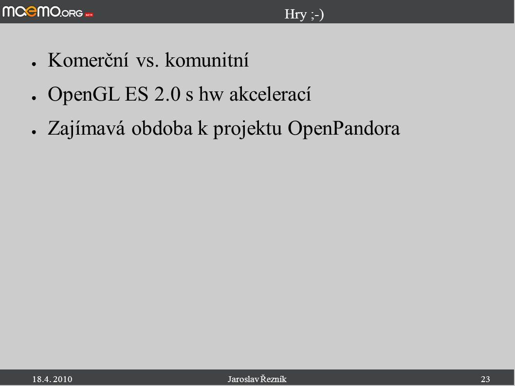 18.4. 2010Jaroslav Řezník23 Hry ;-) ● Komerční vs. komunitní ● OpenGL ES 2.0 s hw akcelerací ● Zajímavá obdoba k projektu OpenPandora
