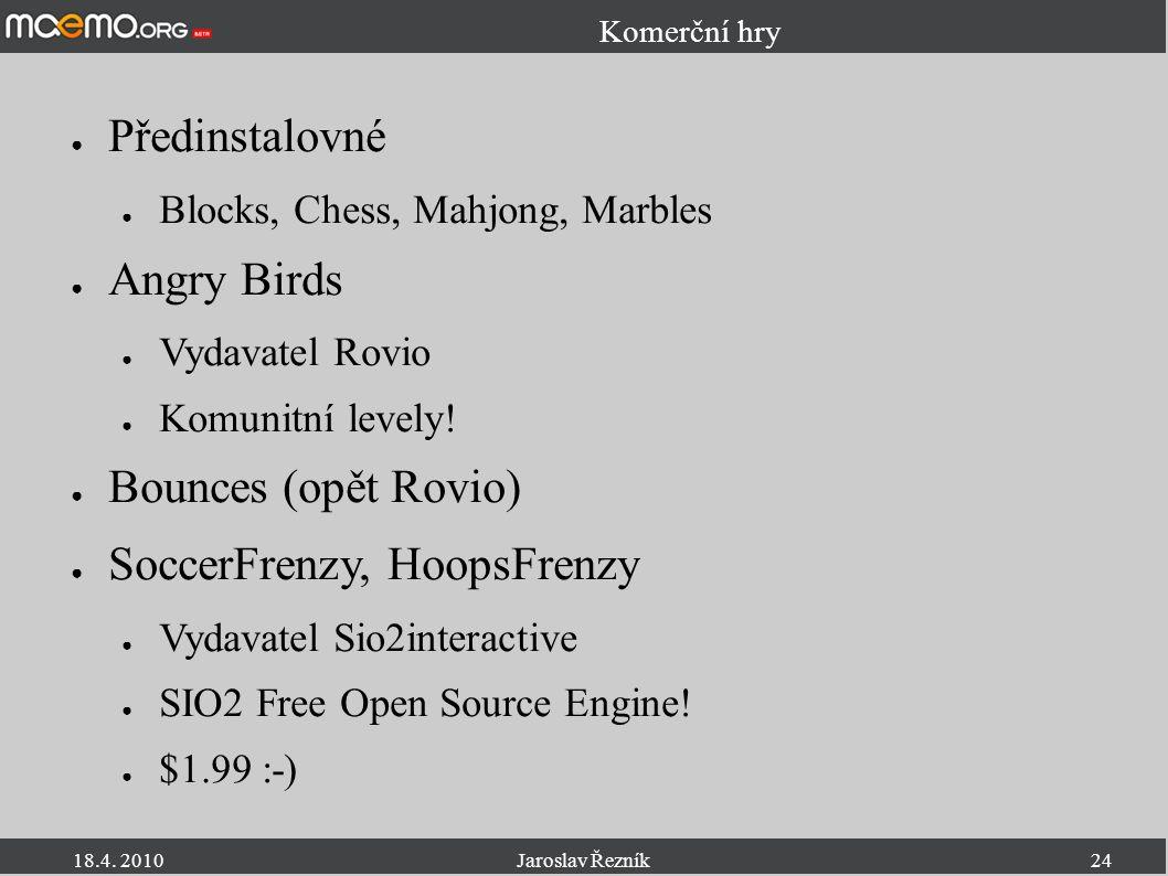 18.4. 2010Jaroslav Řezník24 Komerční hry ● Předinstalovné ● Blocks, Chess, Mahjong, Marbles ● Angry Birds ● Vydavatel Rovio ● Komunitní levely! ● Boun
