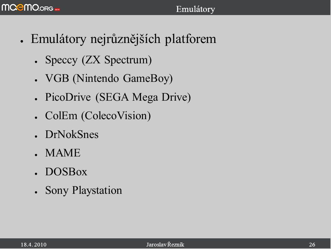 18.4. 2010Jaroslav Řezník26 Emulátory ● Emulátory nejrůznějších platforem ● Speccy (ZX Spectrum) ● VGB (Nintendo GameBoy) ● PicoDrive (SEGA Mega Drive